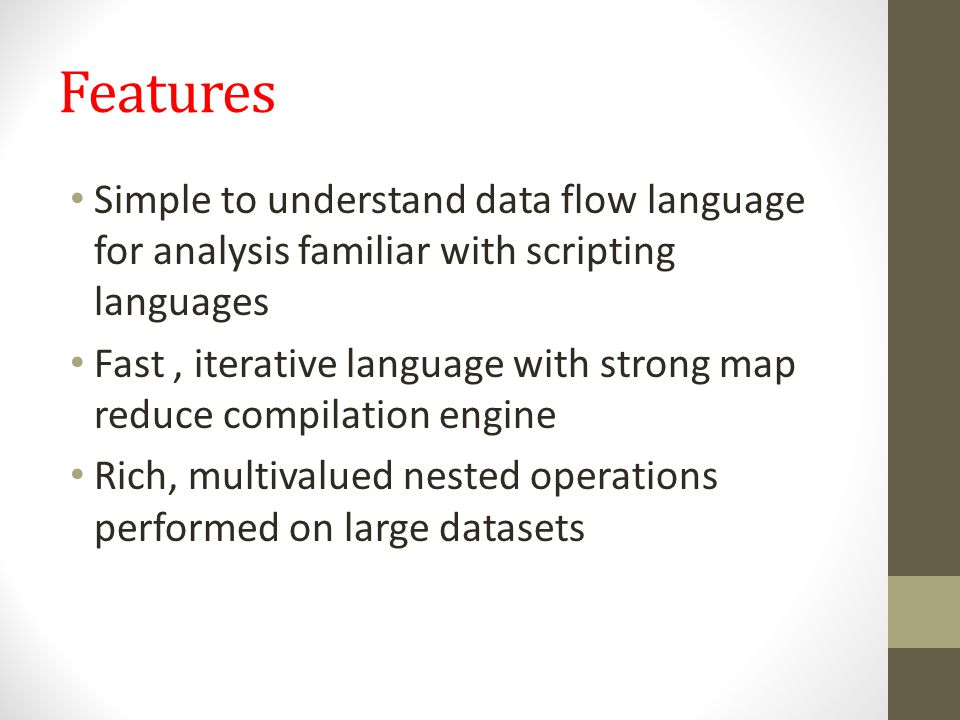 Features Simple to understand data flow language for analysis familiar with scripting languages Fast, iterative language with strong map reduce compil