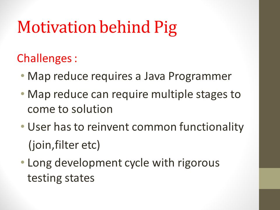 Solution : Opens the systems to he users familiar with PHP, Ruby,Python 4hrs in Java -> 15 minutes in PigLatin Provide common operations like Join, group, filter and sort etc Pig provides PigLatin that increases productivity * 10