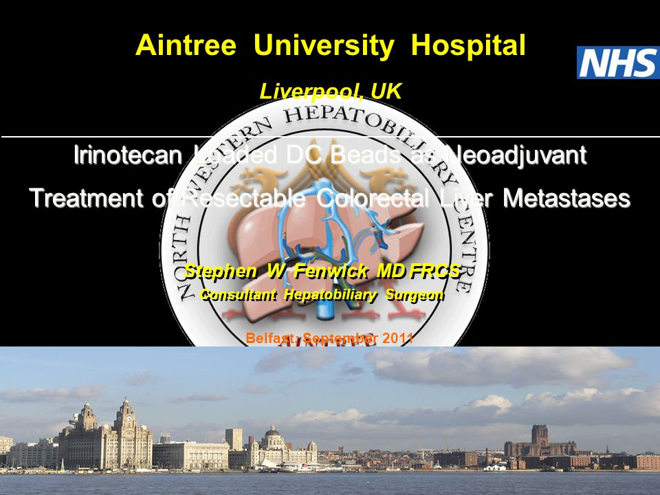 Stephen W Fenwick MD FRCS Aintree University Hospital Liverpool, UK Consultant Hepatobiliary Surgeon Belfast, September 2011 Irinotecan Loaded DC Beads as Neoadjuvant Treatment of Resectable Colorectal Liver Metastases