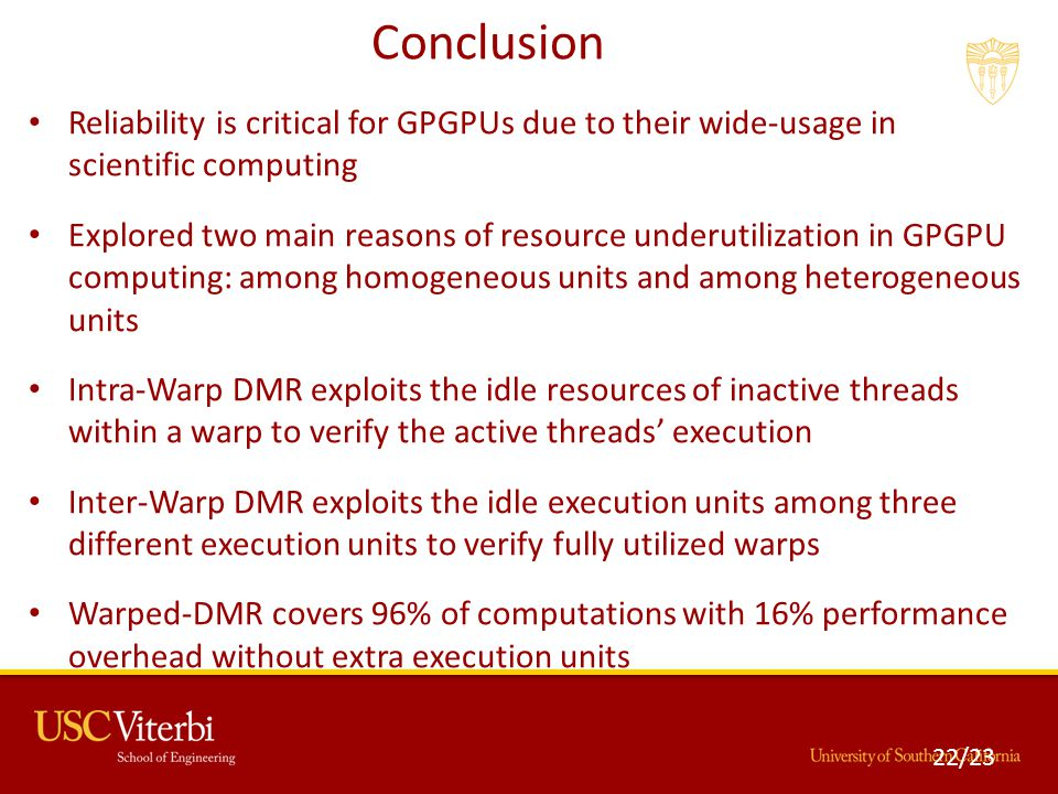 Conclusion Reliability is critical for GPGPUs due to their wide-usage in scientific computing Explored two main reasons of resource underutilization in GPGPU computing: among homogeneous units and among heterogeneous units Intra-Warp DMR exploits the idle resources of inactive threads within a warp to verify the active threads' execution Inter-Warp DMR exploits the idle execution units among three different execution units to verify fully utilized warps Warped-DMR covers 96% of computations with 16% performance overhead without extra execution units 22/23