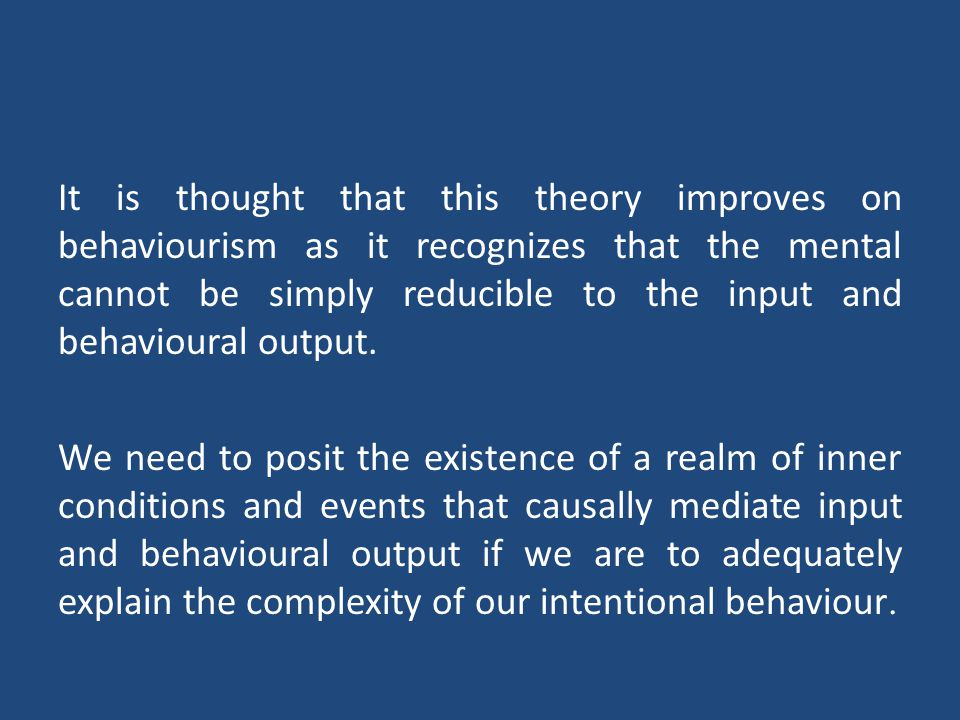 Behaviourism Logical behaviourism, in contrast to behaviourism as a psychological theory, is a thesis about the meanings of our mental state terms or concepts.