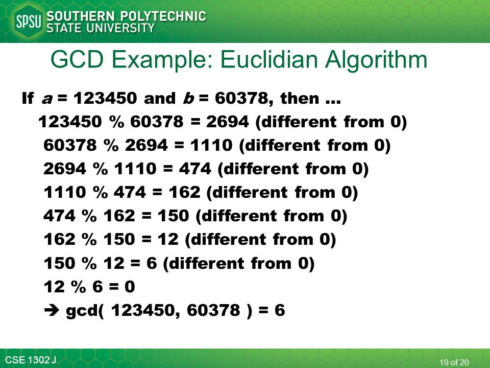 CSE 1302 J 19 of 20 GCD Example: Euclidian Algorithm If a = 123450 and b = 60378, then … 123450 % 60378 = 2694 (different from 0) 60378 % 2694 = 1110