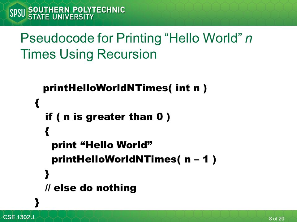 "CSE 1302 J 8 of 20 Pseudocode for Printing ""Hello World"" n Times Using Recursion printHelloWorldNTimes( int n ) { if ( n is greater than 0 ) { print """