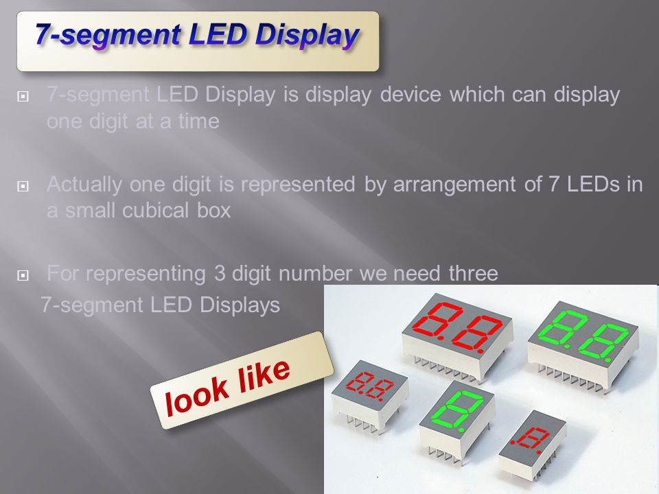  7-segment LED Display is display device which can display one digit at a time  Actually one digit is represented by arrangement of 7 LEDs in a smal