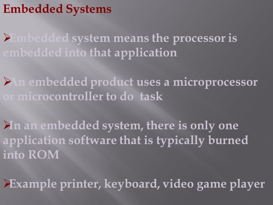 Embedded Systems  Embedded system means the processor is embedded into that application  An embedded product uses a microprocessor or microcontrolle