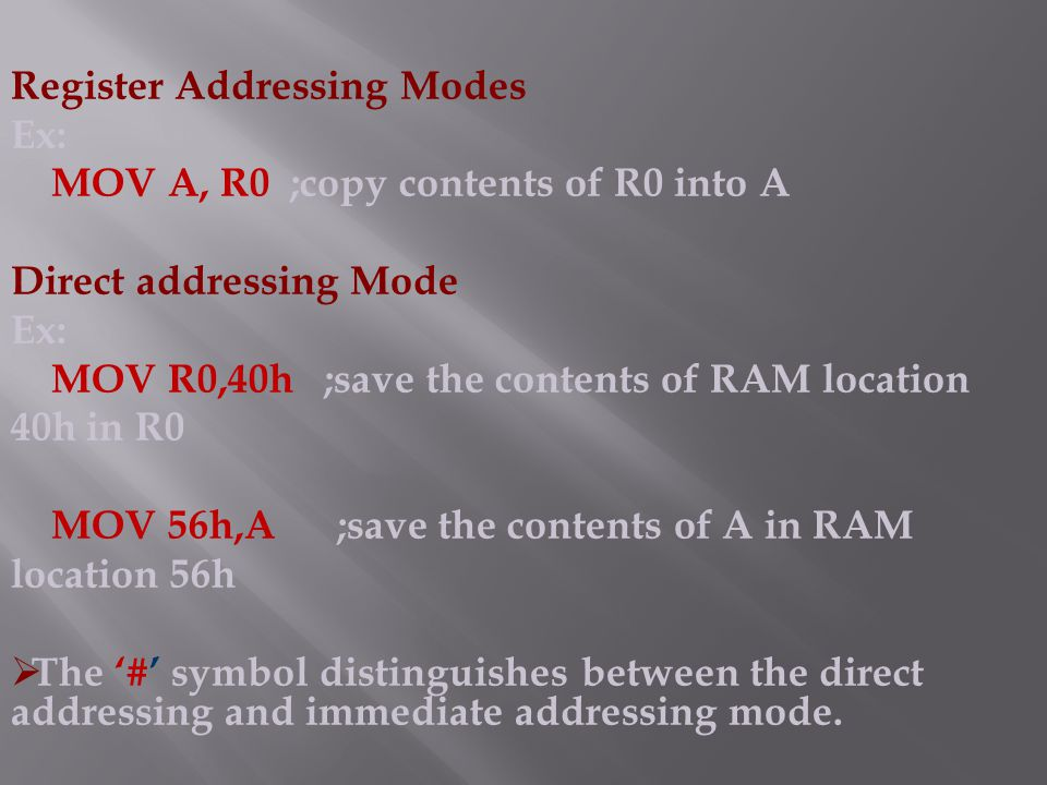 Register Addressing Modes Ex: MOV A, R0 ;copy contents of R0 into A Direct addressing Mode Ex: MOV R0,40h ;save the contents of RAM location 40h in R0