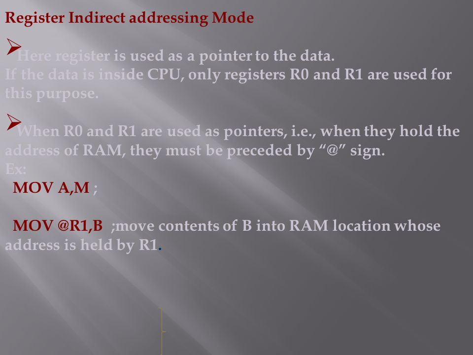 Register Indirect addressing Mode  Here register is used as a pointer to the data.