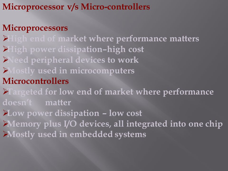 Microprocessor v/s Micro-controllers Microprocessors  High end of market where performance matters  High power dissipation–high cost  Need peripher