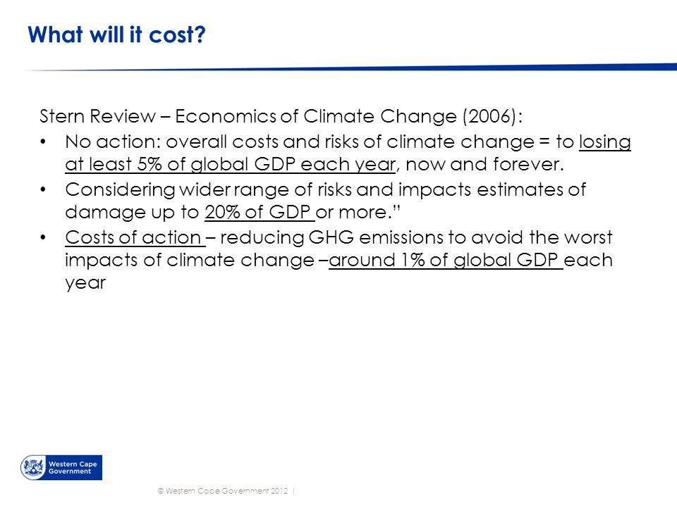 © Western Cape Government 2012   What will it cost? Stern Review – Economics of Climate Change (2006): No action: overall costs and risks of climate c