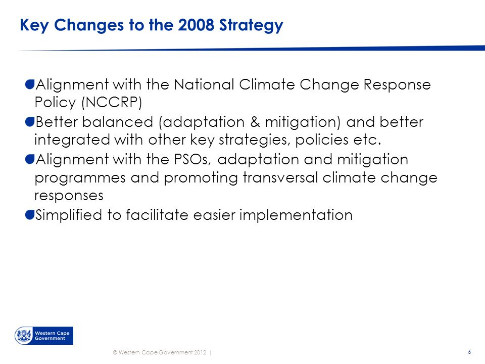 © Western Cape Government 2012 | Key Changes to the 2008 Strategy Alignment with the National Climate Change Response Policy (NCCRP) Better balanced (adaptation & mitigation) and better integrated with other key strategies, policies etc.