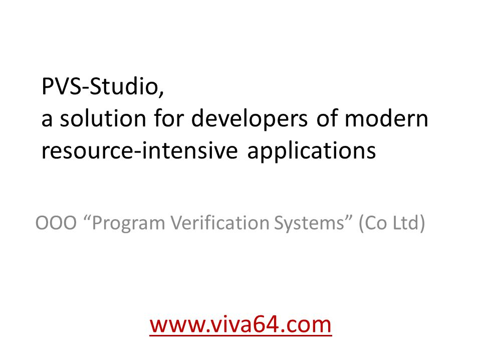 PVS-Studio, a solution for developers of modern resource-intensive applications OOO Program Verification Systems (Co Ltd) www.viva64.com