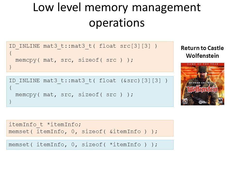 Low level memory management operations ID_INLINE mat3_t::mat3_t( float src[3][3] ) { memcpy( mat, src, sizeof( src ) ); } Return to Castle Wolfenstein itemInfo_t *itemInfo; memset( itemInfo, 0, sizeof( &itemInfo ) ); memset( itemInfo, 0, sizeof( *itemInfo ) ); ID_INLINE mat3_t::mat3_t( float (&src)[3][3] ) { memcpy( mat, src, sizeof( src ) ); }