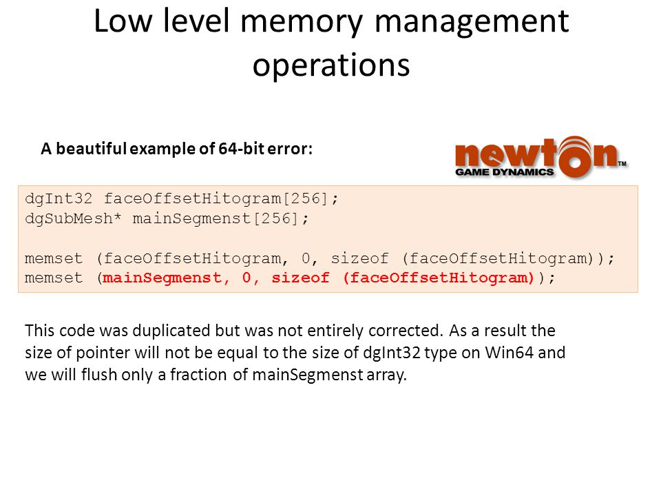 Low level memory management operations dgInt32 faceOffsetHitogram[256]; dgSubMesh* mainSegmenst[256]; memset (faceOffsetHitogram, 0, sizeof (faceOffsetHitogram)); memset (mainSegmenst, 0, sizeof (faceOffsetHitogram)); This code was duplicated but was not entirely corrected.