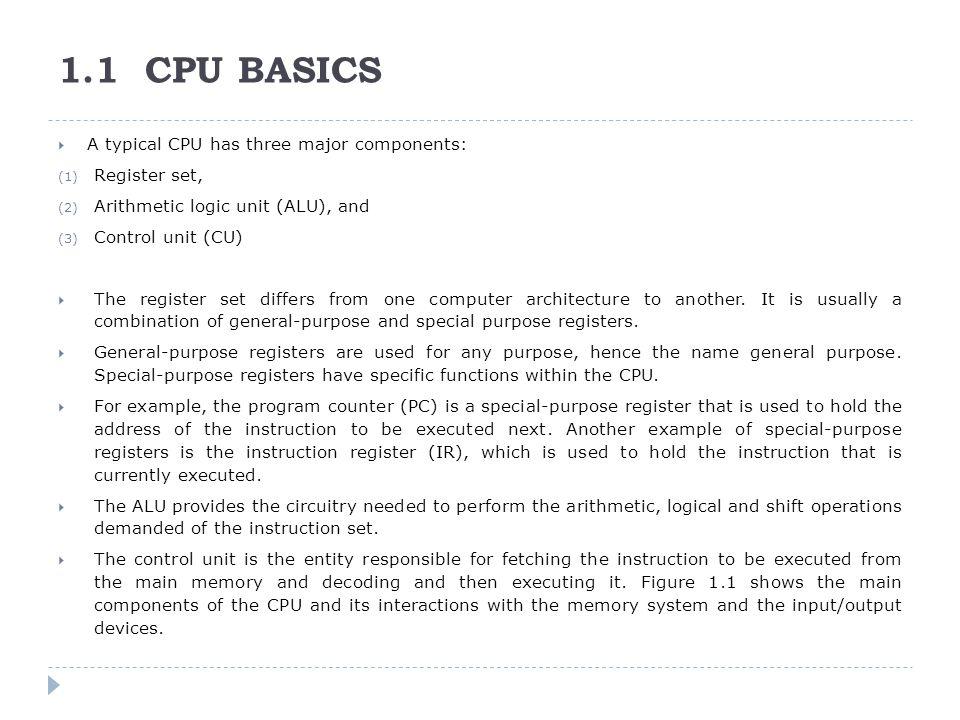 1.1 CPU BASICS  A typical CPU has three major components: (1) Register set, (2) Arithmetic logic unit (ALU), and (3) Control unit (CU)  The register