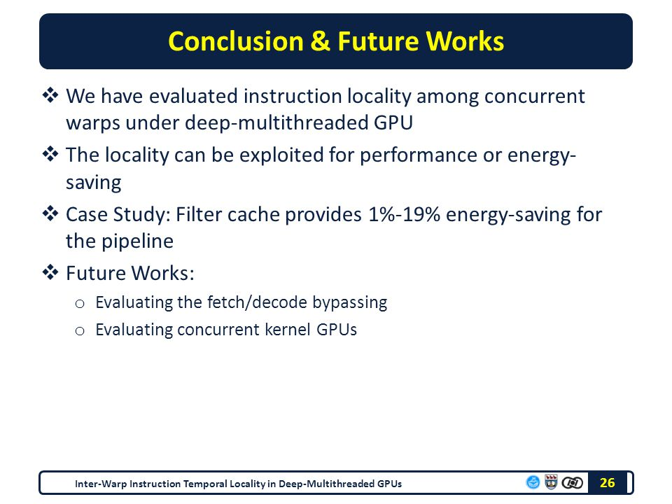 Conclusion & Future Works  We have evaluated instruction locality among concurrent warps under deep-multithreaded GPU  The locality can be exploited for performance or energy- saving  Case Study: Filter cache provides 1%-19% energy-saving for the pipeline  Future Works: o Evaluating the fetch/decode bypassing o Evaluating concurrent kernel GPUs Inter-Warp Instruction Temporal Locality in Deep-Multithreaded GPUs 26
