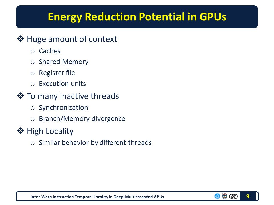 Energy Reduction Potential in GPUs  Huge amount of context o Caches o Shared Memory o Register file o Execution units  To many inactive threads o Synchronization o Branch/Memory divergence  High Locality o Similar behavior by different threads 9 Inter-Warp Instruction Temporal Locality in Deep-Multithreaded GPUs
