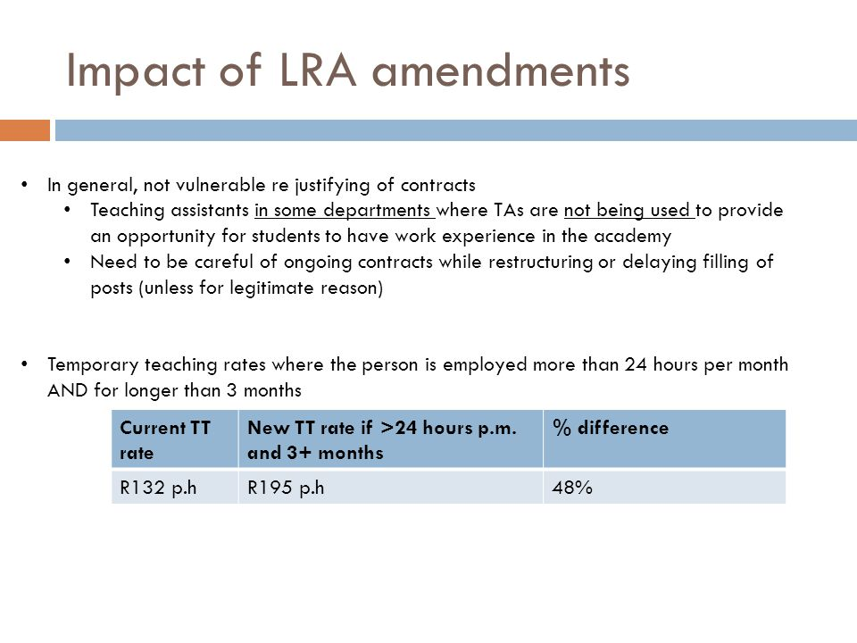 Impact of LRA amendments In general, not vulnerable re justifying of contracts Teaching assistants in some departments where TAs are not being used to provide an opportunity for students to have work experience in the academy Need to be careful of ongoing contracts while restructuring or delaying filling of posts (unless for legitimate reason) Temporary teaching rates where the person is employed more than 24 hours per month AND for longer than 3 months Current TT rate New TT rate if >24 hours p.m.