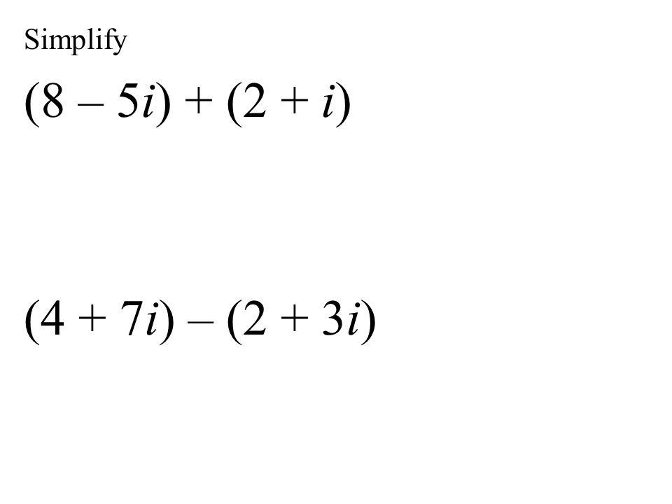Simplify (8 – 5i) + (2 + i) (4 + 7i) – (2 + 3i)