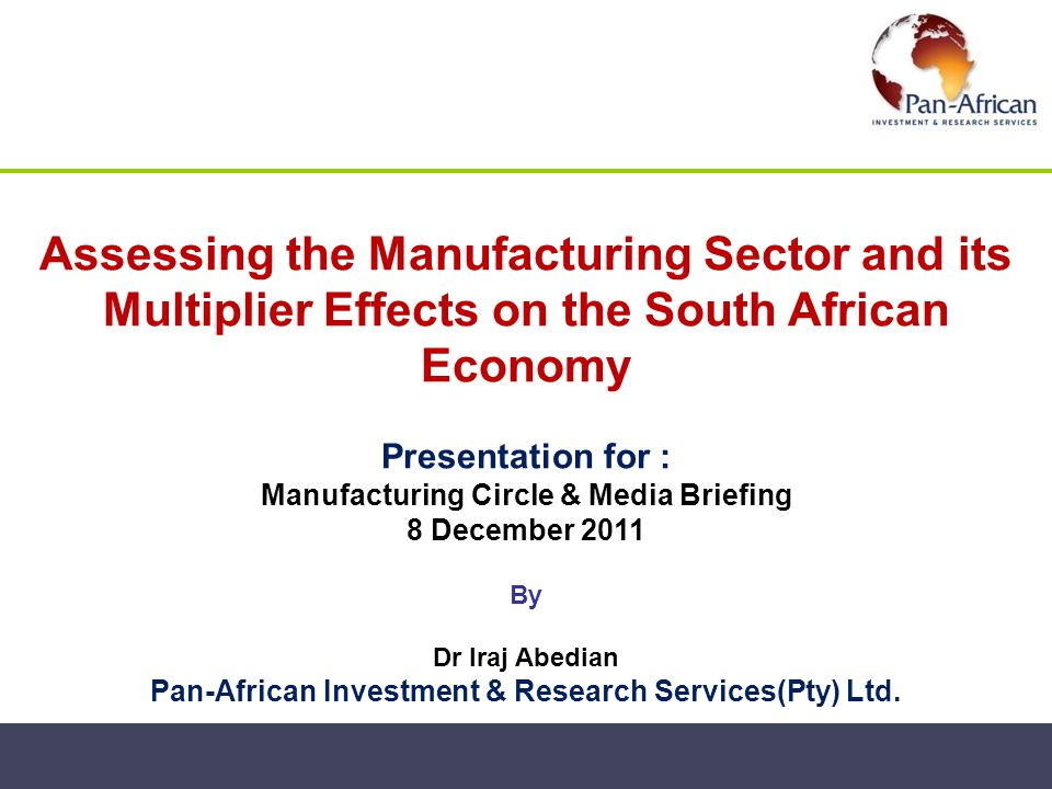 Assessing the Manufacturing Sector and its Multiplier Effects on the South African Economy Presentation for : Manufacturing Circle & Media Briefing 8 December 2011 By Dr Iraj Abedian Pan-African Investment & Research Services(Pty) Ltd.