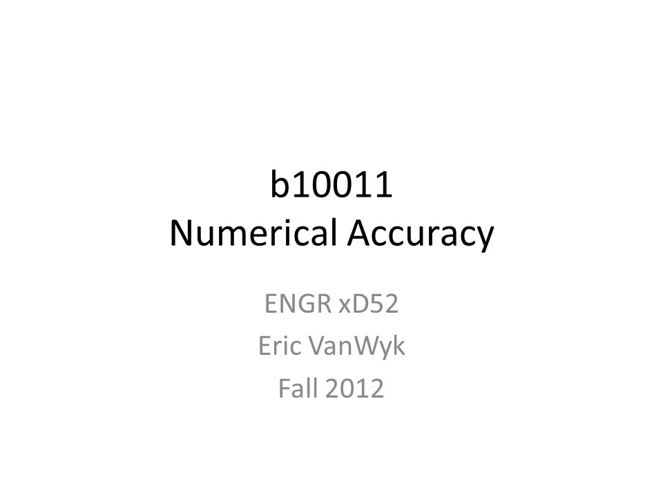 b10011 Numerical Accuracy ENGR xD52 Eric VanWyk Fall 2012