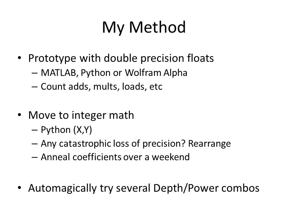 My Method Prototype with double precision floats – MATLAB, Python or Wolfram Alpha – Count adds, mults, loads, etc Move to integer math – Python (X,Y) – Any catastrophic loss of precision.