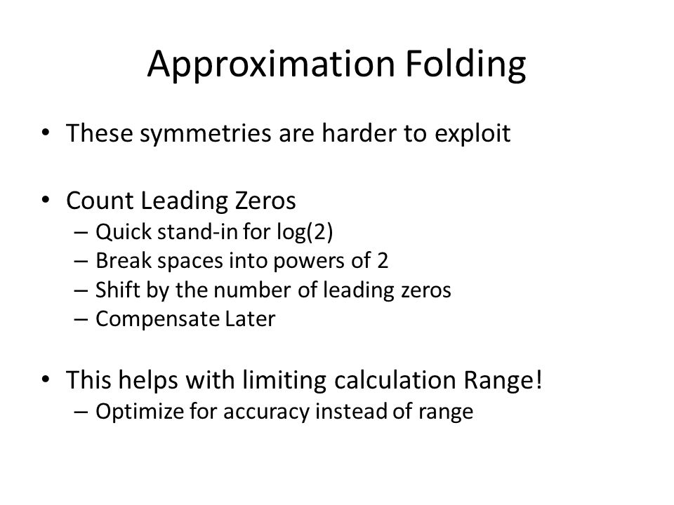 Approximation Folding These symmetries are harder to exploit Count Leading Zeros – Quick stand-in for log(2) – Break spaces into powers of 2 – Shift by the number of leading zeros – Compensate Later This helps with limiting calculation Range.