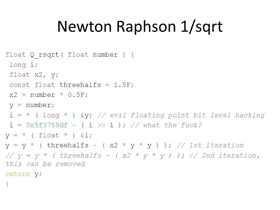 Newton Raphson 1/sqrt float Q_rsqrt( float number ) { long i; float x2, y; const float threehalfs = 1.5F; x2 = number * 0.5F; y = number; i = * ( long * ) &y; // evil floating point bit level hacking i = 0x5f3759df - ( i >> 1 ); // what the fuck.