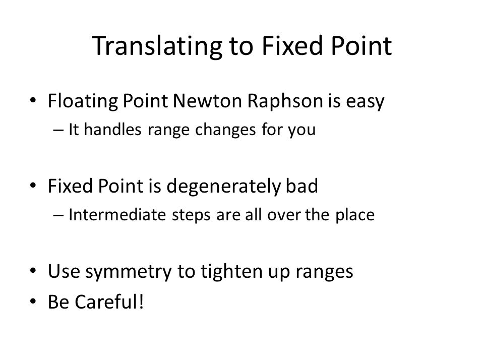 Translating to Fixed Point Floating Point Newton Raphson is easy – It handles range changes for you Fixed Point is degenerately bad – Intermediate steps are all over the place Use symmetry to tighten up ranges Be Careful!