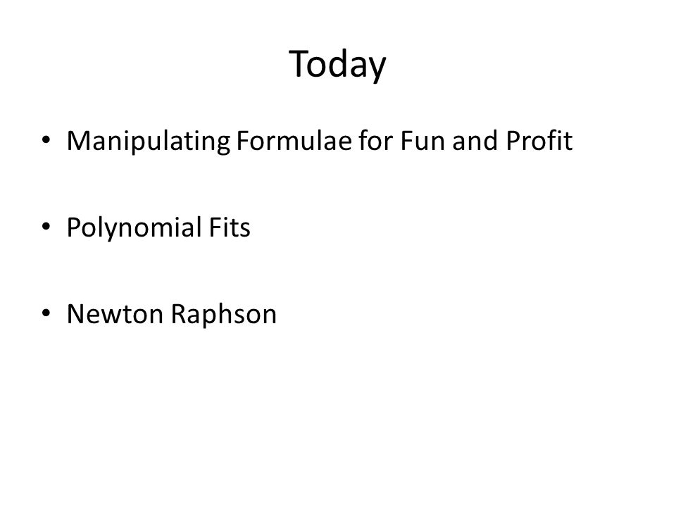 Today Manipulating Formulae for Fun and Profit Polynomial Fits Newton Raphson