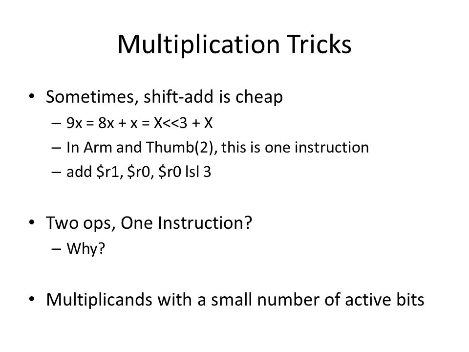 Multiplication Tricks Sometimes, shift-add is cheap – 9x = 8x + x = X<<3 + X – In Arm and Thumb(2), this is one instruction – add $r1, $r0, $r0 lsl 3 Two ops, One Instruction.