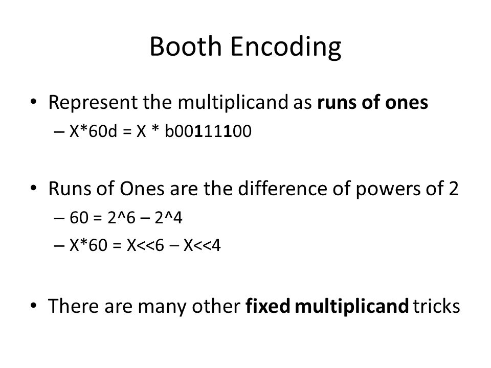 Booth Encoding Represent the multiplicand as runs of ones – X*60d = X * b00111100 Runs of Ones are the difference of powers of 2 – 60 = 2^6 – 2^4 – X*60 = X<<6 – X<<4 There are many other fixed multiplicand tricks