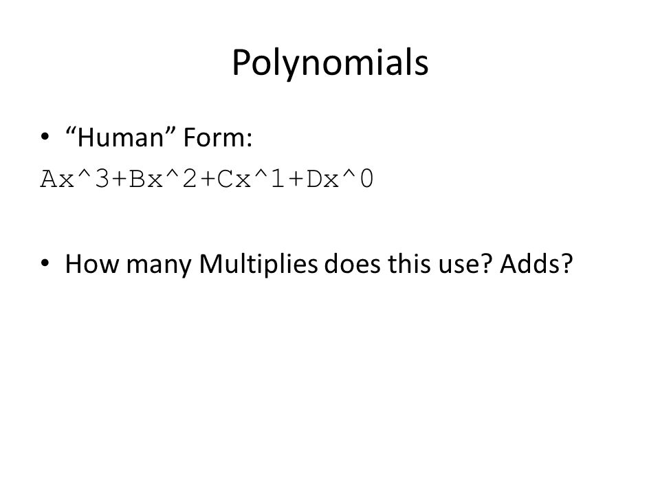 Polynomials Human Form: Ax^3+Bx^2+Cx^1+Dx^0 How many Multiplies does this use Adds