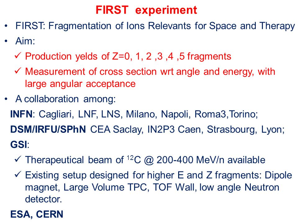 FIRST experiment FIRST: Fragmentation of Ions Relevants for Space and Therapy Aim: Production yelds of Z=0, 1, 2,3,4,5 fragments Measurement of cross section wrt angle and energy, with large angular acceptance A collaboration among: INFN: Cagliari, LNF, LNS, Milano, Napoli, Roma3,Torino; DSM/IRFU/SPhN CEA Saclay, IN2P3 Caen, Strasbourg, Lyon; GSI: Therapeutical beam of 12 C @ 200-400 MeV/n available Existing setup designed for higher E and Z fragments: Dipole magnet, Large Volume TPC, TOF Wall, low angle Neutron detector.