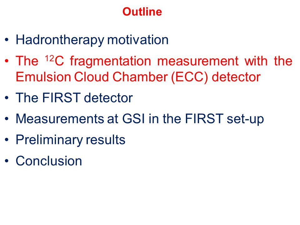 Hadrontherapy motivation The 12 C fragmentation measurement with the Emulsion Cloud Chamber (ECC) detector The FIRST detector Measurements at GSI in the FIRST set-up Preliminary results Conclusion Outline