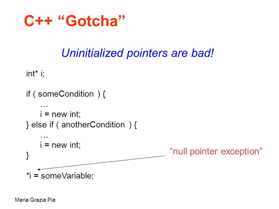 """Maria Grazia Pia C++ """"Gotcha"""" Uninitialized pointers are bad! int* i; if ( someCondition ) { … i = new int; } else if ( anotherCondition ) { … i = new"""