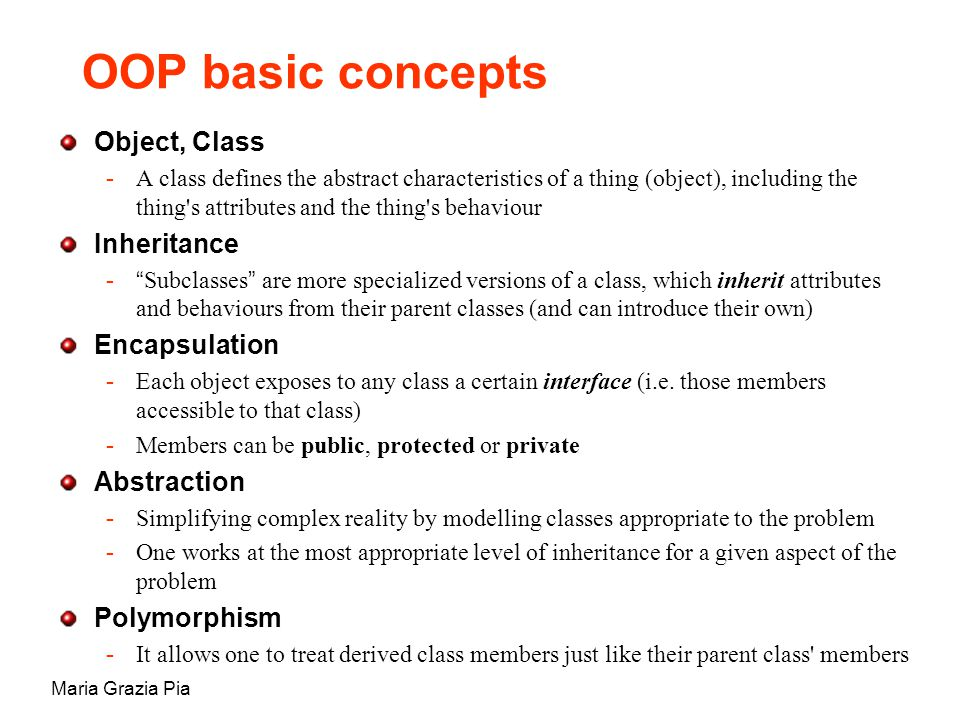 Maria Grazia Pia OOP basic concepts Object, Class -A class defines the abstract characteristics of a thing (object), including the thing s attributes and the thing s behaviour Inheritance  Subclasses are more specialized versions of a class, which inherit attributes and behaviours from their parent classes (and can introduce their own) Encapsulation -Each object exposes to any class a certain interface (i.e.