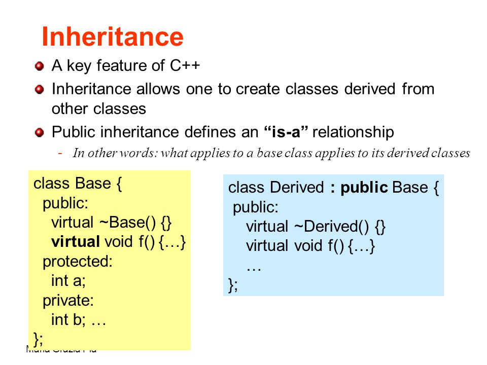 Maria Grazia Pia Inheritance A key feature of C++ Inheritance allows one to create classes derived from other classes Public inheritance defines an is-a relationship -In other words: what applies to a base class applies to its derived classes class Base { public: virtual ~Base() {} virtual void f() {…} protected: int a; private: int b; … }; class Derived : public Base { public: virtual ~Derived() {} virtual void f() {…} … };