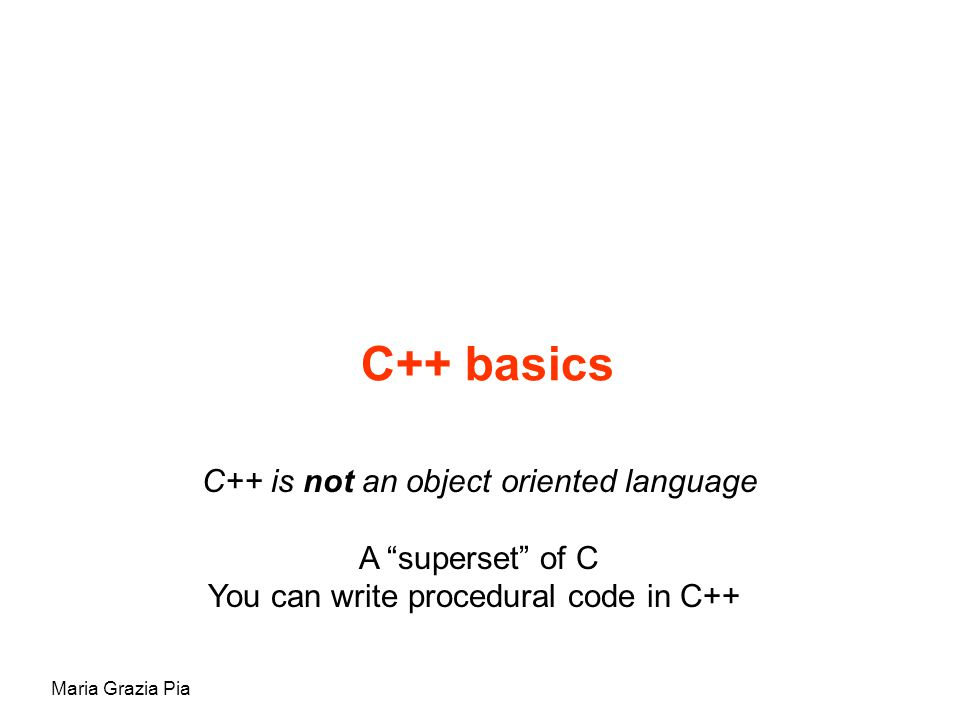 Maria Grazia Pia C++ basics C++ is not an object oriented language A superset of C You can write procedural code in C++