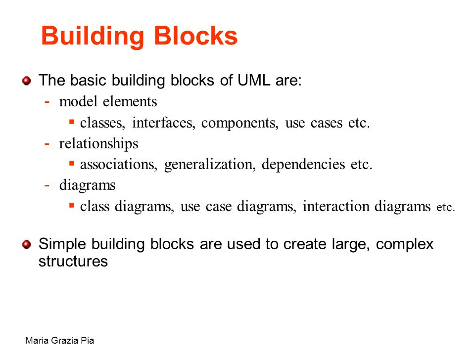 Maria Grazia Pia The basic building blocks of UML are: -model elements  classes, interfaces, components, use cases etc.