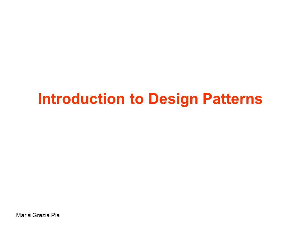 Maria Grazia Pia Introduction to Design Patterns