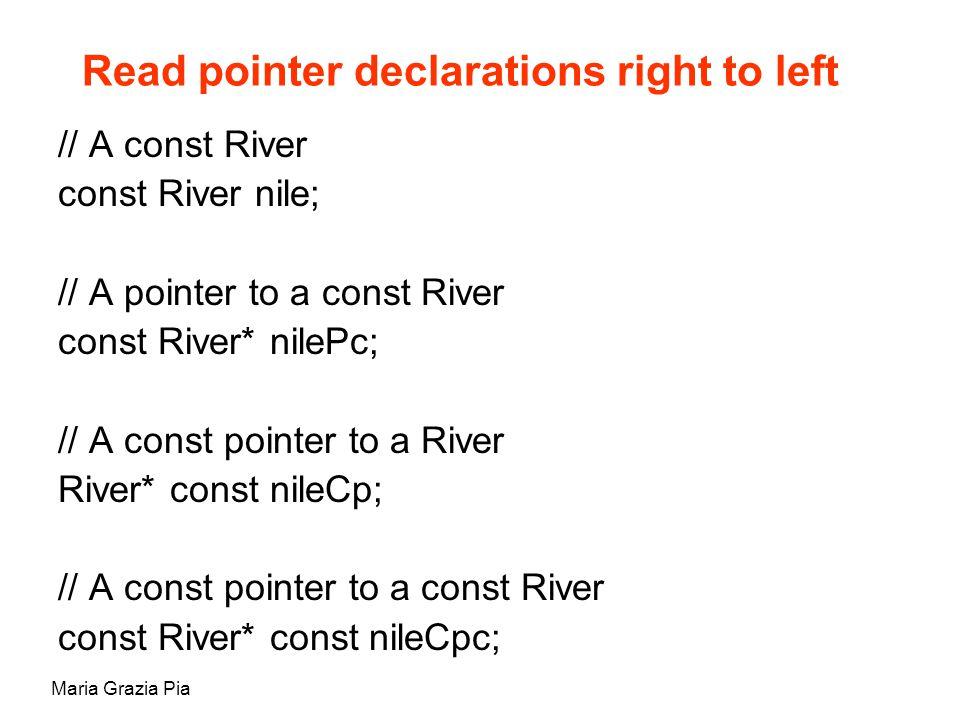 Maria Grazia Pia Read pointer declarations right to left // A const River const River nile; // A pointer to a const River const River* nilePc; // A const pointer to a River River* const nileCp; // A const pointer to a const River const River* const nileCpc;