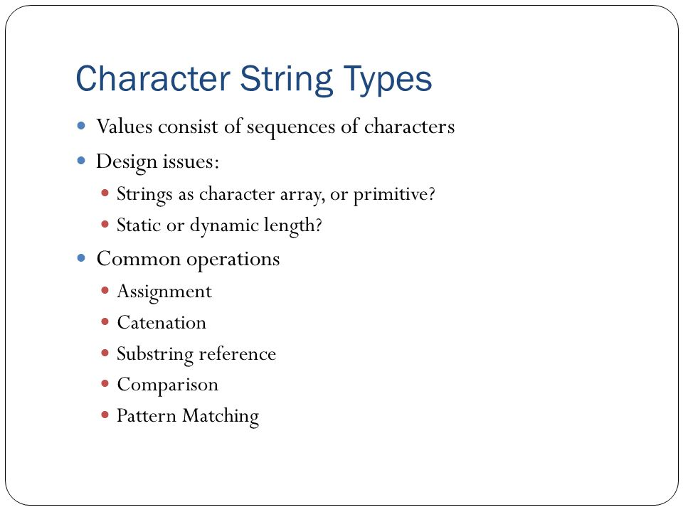 Character String Types Values consist of sequences of characters Design issues: Strings as character array, or primitive.