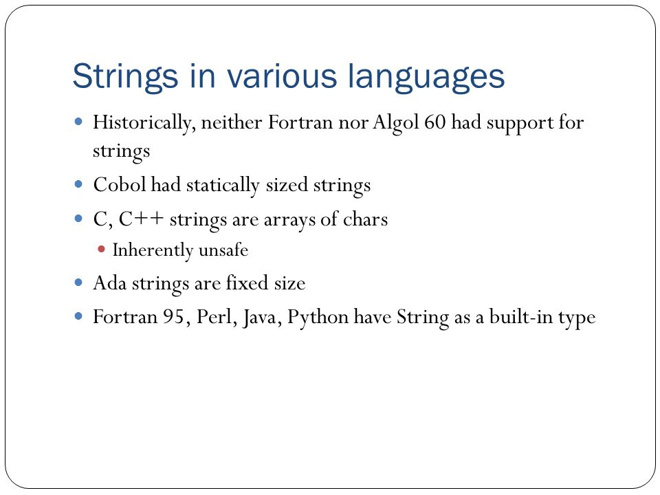 Strings in various languages Historically, neither Fortran nor Algol 60 had support for strings Cobol had statically sized strings C, C++ strings are