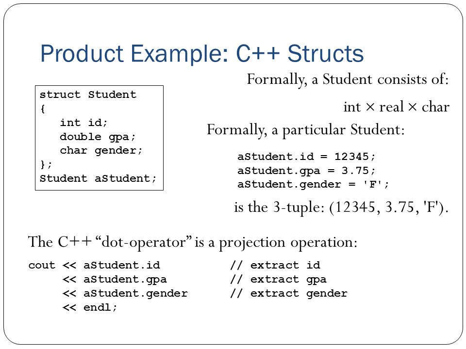"Product Example: C++ Structs struct Student { int id; double gpa; char gender; }; Student aStudent; The C++ ""dot-operator"" is a projection operation:"
