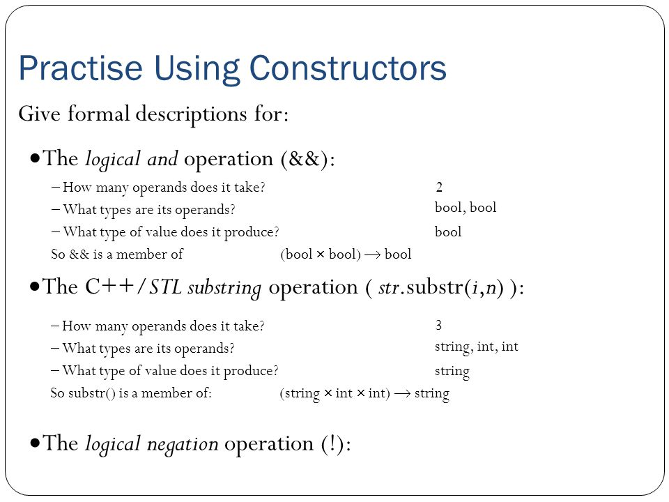 Practise Using Constructors  The logical and operation (&&): Give formal descriptions for:  How many operands does it take?  What types are its ope