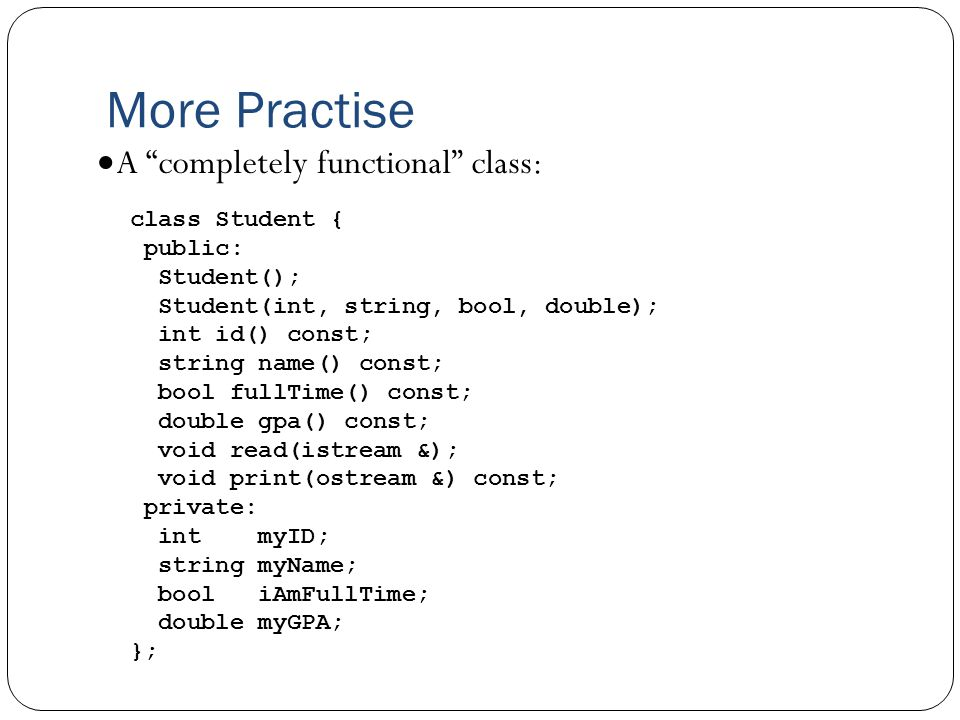 More Practise  A completely functional class: class Student { public: Student(); Student(int, string, bool, double); int id() const; string name() const; bool fullTime() const; double gpa() const; void read(istream &); void print(ostream &) const; private: int myID; string myName; bool iAmFullTime; double myGPA; };