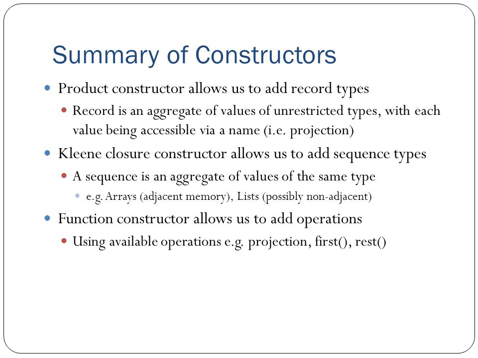 Summary of Constructors Product constructor allows us to add record types Record is an aggregate of values of unrestricted types, with each value bein