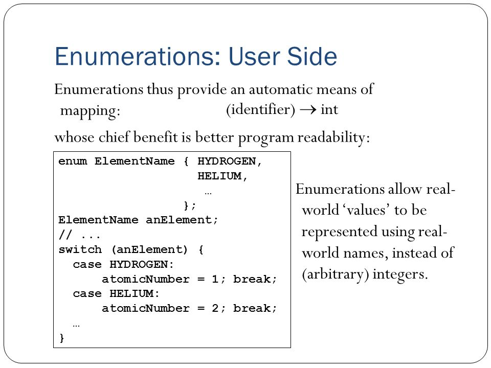 Enumerations: User Side Enumerations thus provide an automatic means of mapping: (identifier)  int whose chief benefit is better program readability: