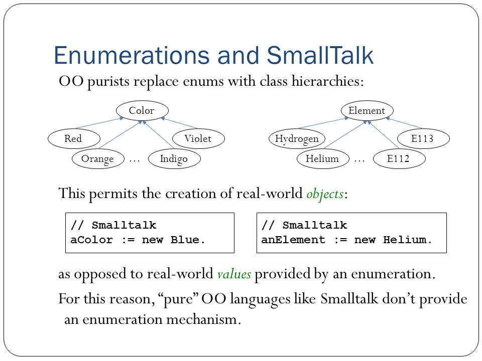 Enumerations and SmallTalk OO purists replace enums with class hierarchies: This permits the creation of real-world objects: Color Red Orange … Violet