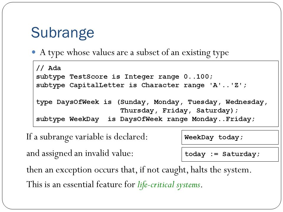Subrange A type whose values are a subset of an existing type If a subrange variable is declared: // Ada subtype TestScore is Integer range 0..100; subtype CapitalLetter is Character range A .. Z ; type DaysOfWeek is (Sunday, Monday, Tuesday, Wednesday, Thursday, Friday, Saturday); subtype WeekDay is DaysOfWeek range Monday..Friday; WeekDay today; today := Saturday; and assigned an invalid value: then an exception occurs that, if not caught, halts the system.